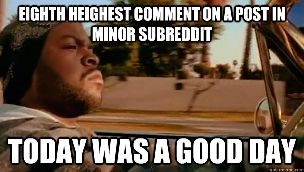 eighth heighest comment on a post in minor subreddit Today was a good day - eighth heighest comment on a post in minor subreddit Today was a good day  Misc