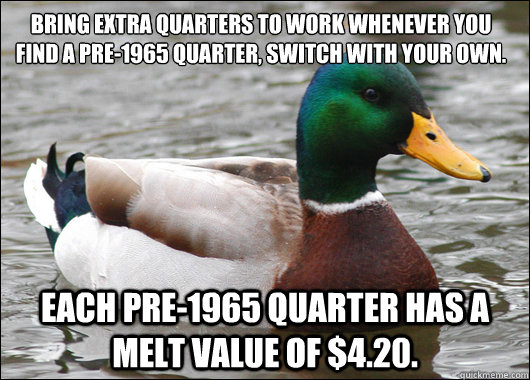 Bring extra quarters to work whenever you find a pre-1965 quarter, switch with your own.  Each pre-1965 quarter has a melt value of $4.20.  Actual Advice Mallard