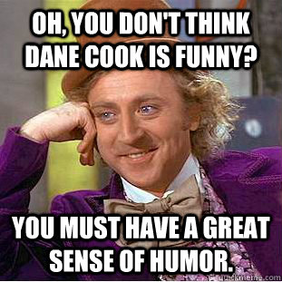 Oh, You don't think Dane Cook is funny? You must have a great sense ...