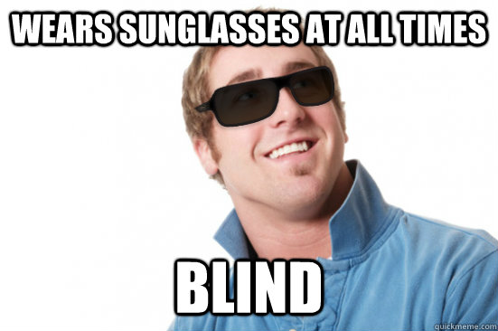 Wears sunglasses at all times blind - Wears sunglasses at all times blind  Misunderstood Douchebag