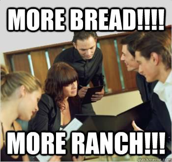 More Bread!!!! more ranch!!!