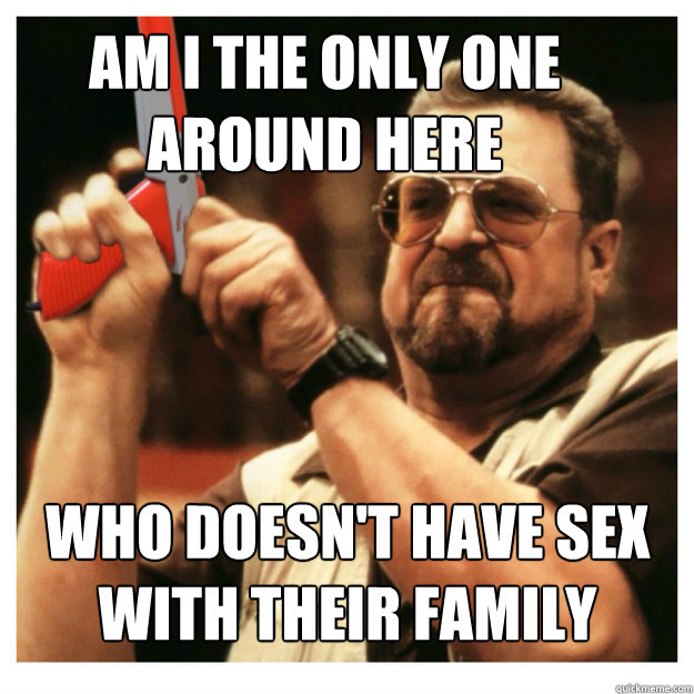 Am i the only one around here Who doesn't have sex with their family  - Am i the only one around here Who doesn't have sex with their family   John Goodman