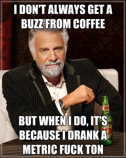 I don't always get a buzz from coffee but when I do, it's because I drank a metric fuck ton - I don't always get a buzz from coffee but when I do, it's because I drank a metric fuck ton  The Most Interesting Man In The World