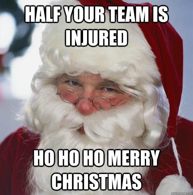 half your team is injured ho ho ho Merry Christmas - half your team is injured ho ho ho Merry Christmas  Scumbag Santa