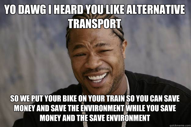 Yo dawg i heard you like alternative transport so we put your bike on your train so you can save money and save the environment while you save money and the save environment   - Yo dawg i heard you like alternative transport so we put your bike on your train so you can save money and save the environment while you save money and the save environment    Xzibit meme