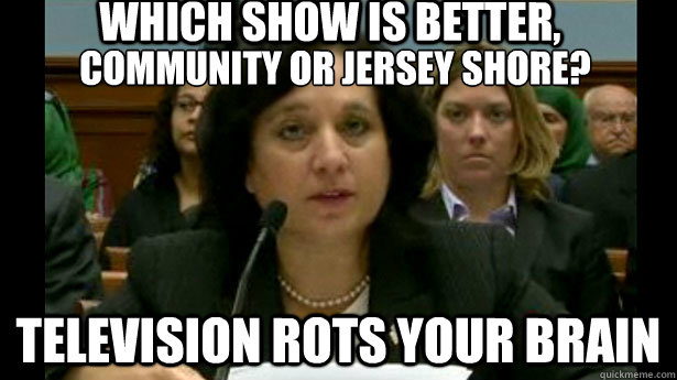 Community or Jersey Shore? Television rots your brain Which show is better,  Michele Leonhart