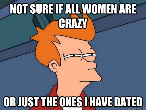 Not sure if all women are crazy or just the ones i have dated - Not sure if all women are crazy or just the ones i have dated  Futurama Fry