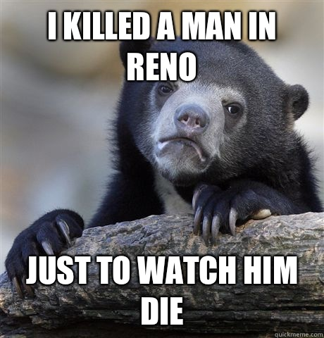 I killed a man in Reno Just to watch him die - I killed a man in Reno Just to watch him die  Confession Bear