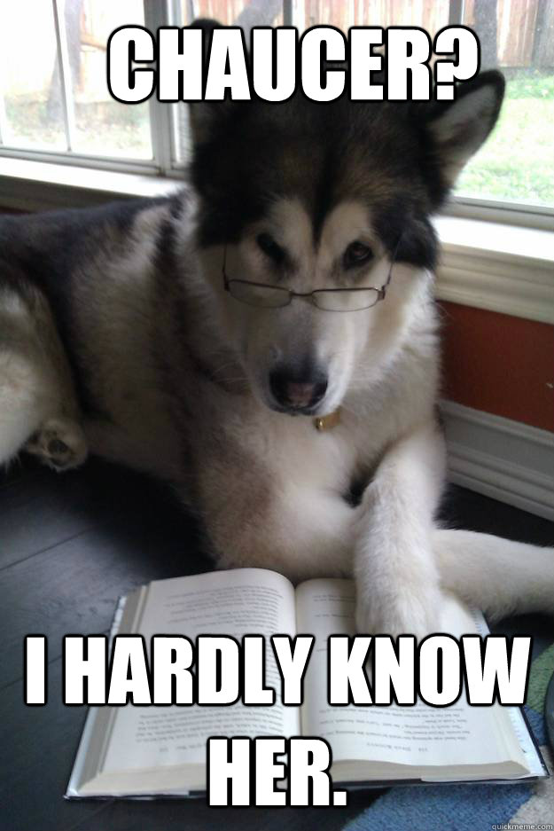 CHAUCER? I HARDLY KNOW HER. - CHAUCER? I HARDLY KNOW HER.  Condescending Literary Pun Dog