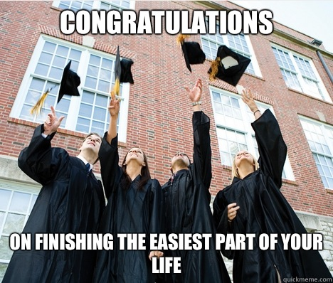 Congratulations On finishing the easiest part of your life
