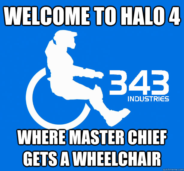 Welcome to Halo 4 where master chief gets a wheelchair - Welcome to Halo 4 where master chief gets a wheelchair  343 Logic