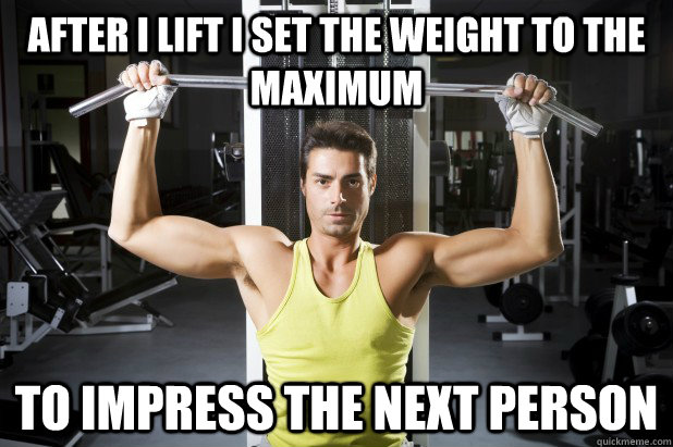 after i lift i set the weight to the maximum to impress the next person - after i lift i set the weight to the maximum to impress the next person  Self concious lifter
