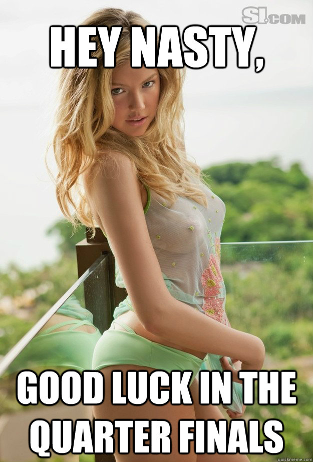 5243c529957949556e68ad0726df97609f829d7167240a3ca619bfb3c7f8fb0a hey nasty, good luck in the quarter finals kate upton quickmeme