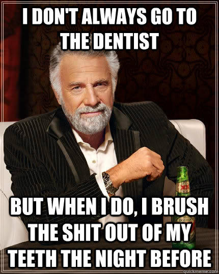 I don't always go to the dentist But when I do, i brush the shit out of my teeth the night before - I don't always go to the dentist But when I do, i brush the shit out of my teeth the night before  The Most Interesting Man In The World