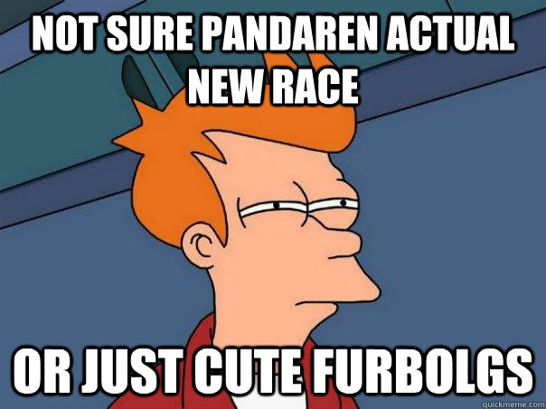 Not sure Pandaren actual new race Or just cute furbolgs - Not sure Pandaren actual new race Or just cute furbolgs  Futurama Fry