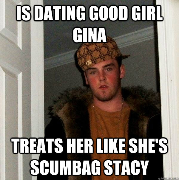 is dating good girl gina treats her like she's scumbag stacy - is dating good girl gina treats her like she's scumbag stacy  Scumbag Steve