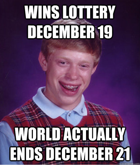 Wins lottery December 19 World actually ends December 21 - Wins lottery December 19 World actually ends December 21  Bad Luck Brian