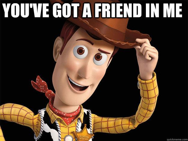 You've got a friend in me - You've got a friend in me  Woody