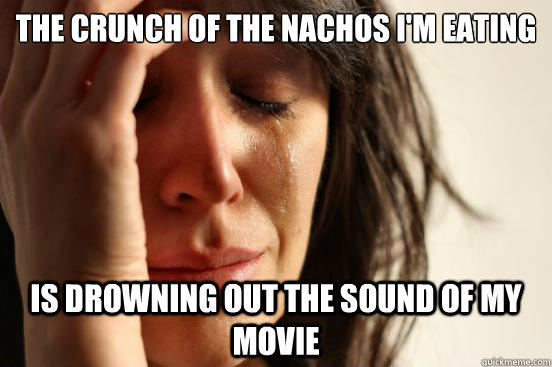 The crunch of the nachos I'm eating is drowning out the sound of my movie - The crunch of the nachos I'm eating is drowning out the sound of my movie  First World Problems