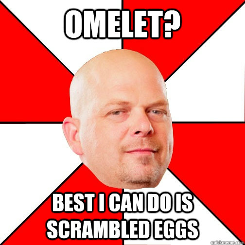 Omelet? best i can do is scrambled eggs - Omelet? best i can do is scrambled eggs  Pawn Star