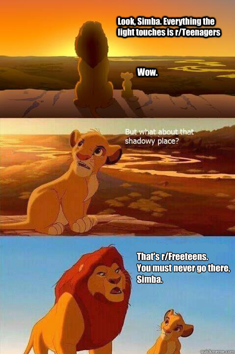 Look, Simba. Everything the light touches is r/Teenagers Wow. That's r/Freeteens.  You must never go there, Simba.  - Look, Simba. Everything the light touches is r/Teenagers Wow. That's r/Freeteens.  You must never go there, Simba.   Lion King Shadowy Place