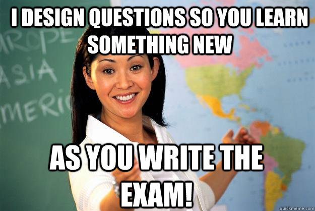 I design questions so you learn something new as you write the exam! - I design questions so you learn something new as you write the exam!  Unhelpful High School Teacher