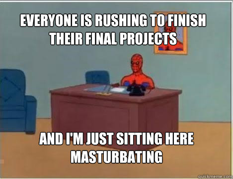 Everyone is rushing to finish their final projects And I'm just sitting here masturbating - Everyone is rushing to finish their final projects And I'm just sitting here masturbating  Spiderman
