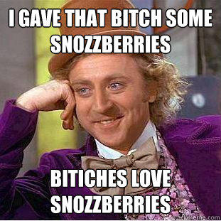 I gave That bitch some snozzberries Bitiches love snozzberries  - I gave That bitch some snozzberries Bitiches love snozzberries   Creepy Wonka