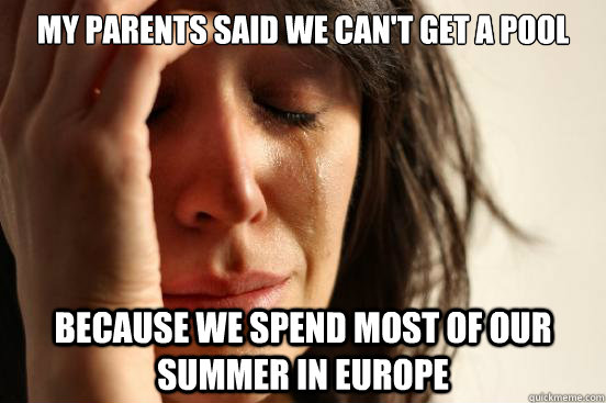 my parents said we can't get a pool because we spend most of our summer in europe - my parents said we can't get a pool because we spend most of our summer in europe  First World Problems