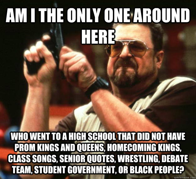 AM I THE ONLY ONE AROUND HERE who went to a high school that did not have prom kings and queens, homecoming kings, class songs, senior quotes, wrestling, debate team, student government, or black people? - AM I THE ONLY ONE AROUND HERE who went to a high school that did not have prom kings and queens, homecoming kings, class songs, senior quotes, wrestling, debate team, student government, or black people?  Angry Walter