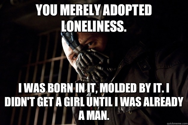 You merely adopted loneliness. I was born in it, molded by it. I didn't get a girl until i was already a man. - You merely adopted loneliness. I was born in it, molded by it. I didn't get a girl until i was already a man.  Angry Bane