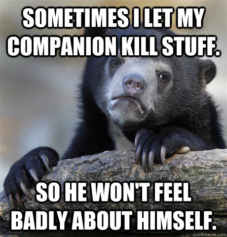 Sometimes I let my companion kill stuff. So he won't feel badly about himself. - Sometimes I let my companion kill stuff. So he won't feel badly about himself.  Confession Bear