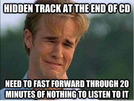 Hidden Track at the end of cd Need to fast forward through 20 minutes of nothing to listen to it - Hidden Track at the end of cd Need to fast forward through 20 minutes of nothing to listen to it  1990s Problems