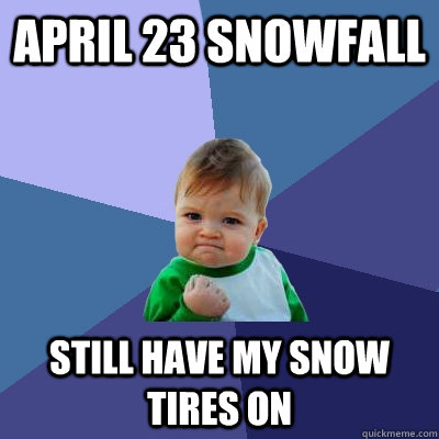 April 23 Snowfall Still have my snow tires on - April 23 Snowfall Still have my snow tires on  Success Kid