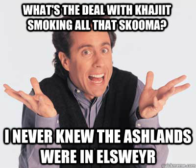 what's the deal with khajiit smoking all that skooma? i never knew the ashlands were in Elsweyr  Good Guy Jerry Seinfeld