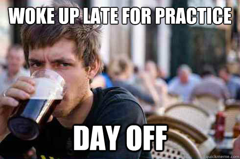 Woke up late for practice  Day off