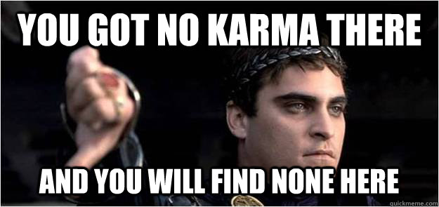 You got no karma there and you will find none here  Joaquin Phoenix meme