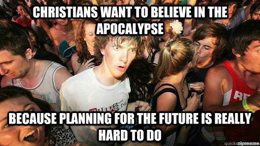 Christians want to believe in the Apocalypse because planning for the future is really hard to do