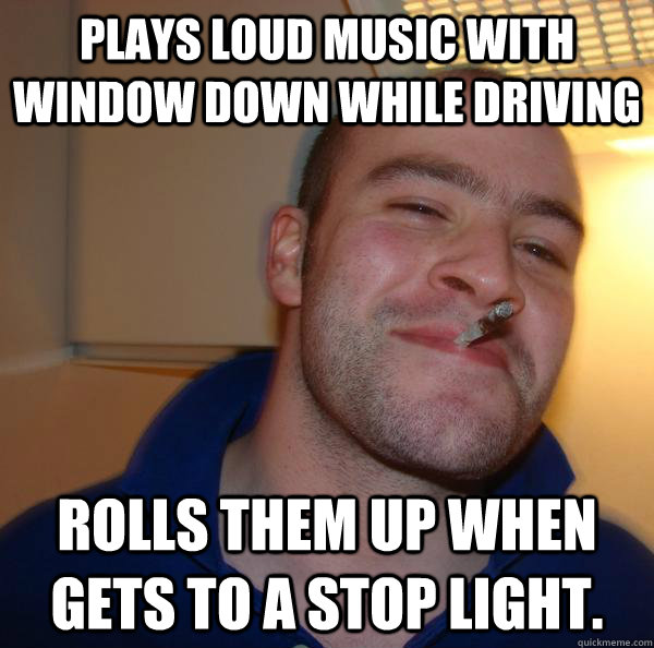 Plays loud music with window down while driving Rolls them up when gets to a stop light. - Plays loud music with window down while driving Rolls them up when gets to a stop light.  Misc