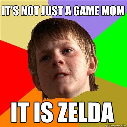 It's not just a game mom It is Zelda - It's not just a game mom It is Zelda  Angry School Boy