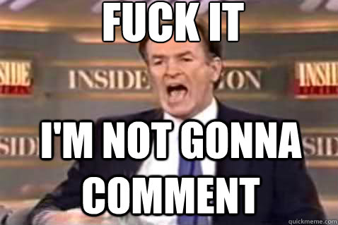 fuck it I'm not gonna comment - fuck it I'm not gonna comment  Fuck It Bill OReilly