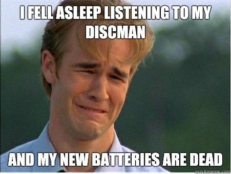 I fell asleep listening to my discman And my new batteries are dead - I fell asleep listening to my discman And my new batteries are dead  1990s Problems