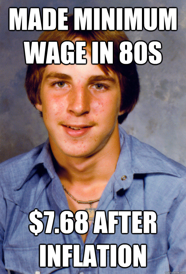 Made minimum wage in 80s $7.68 after inflation  Old Economy Steven