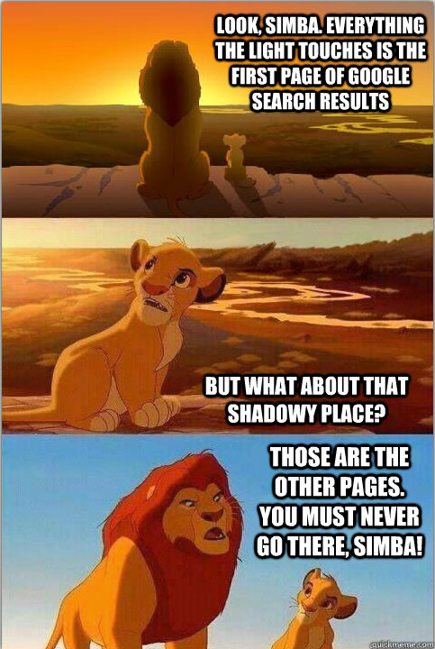 Look, Simba. Everything the light touches is the first page of Google search results But what about that shadowy place? Those are the other pages. You must NEVER go there, Simba! - Look, Simba. Everything the light touches is the first page of Google search results But what about that shadowy place? Those are the other pages. You must NEVER go there, Simba!  Shadowy Place from Lion King