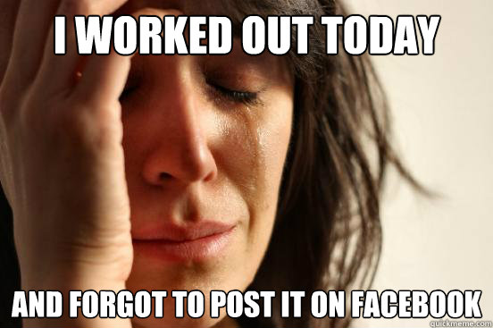 I worked out today And forgot to post it on Facebook - I worked out today And forgot to post it on Facebook  First World Problems