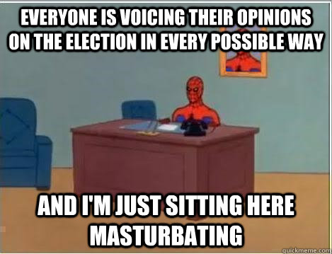 Everyone is voicing their opinions on the election in every possible way And I'm just sitting here masturbating
