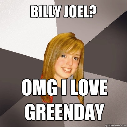 billy joel? omg i love greenday - billy joel? omg i love greenday  Musically Oblivious 8th Grader