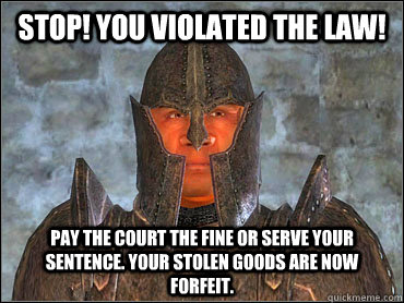Stop! You violated the law! Pay the court the fine or serve your sentence. Your stolen goods are now forfeit.   Deaf Imperial Guard