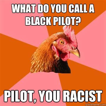 What do you call a black pilot? Pilot, you racist  Anti-Joke Chicken