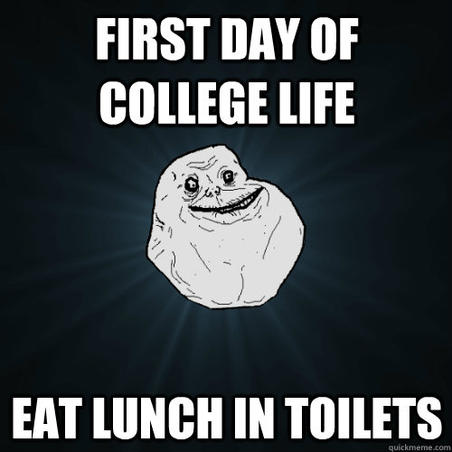 first day of college life eat lunch in toilets - first day of college life eat lunch in toilets  Forever Alone